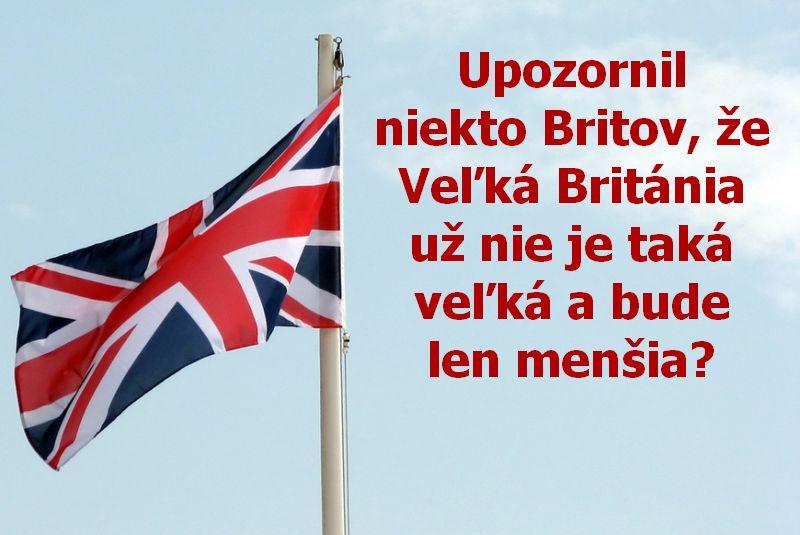 Upozornil niekto Britov, že Veľká Británia už nie je taká veľká a bude len menšia?