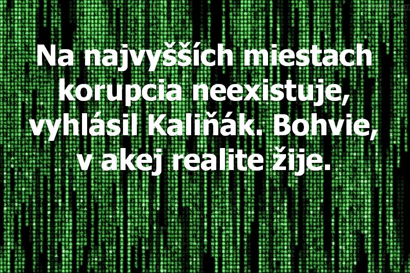 Na najvyšších miestach korupcia neexistuje, vyhlásil Kaliňák. Bohvie, v akej realite žije.