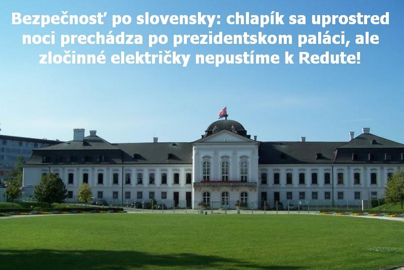 Bezpečnosť po slovensky: chlapík sa uprostred noci prechádza po prezidentskom paláci, ale zločinné električky nepustíme k Redute!