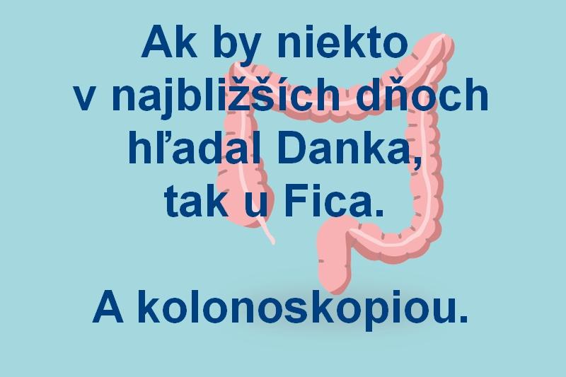 Ak by niekto v najbližších dňoch hľadal Danka, tak u Fica. A kolonoskopiou.