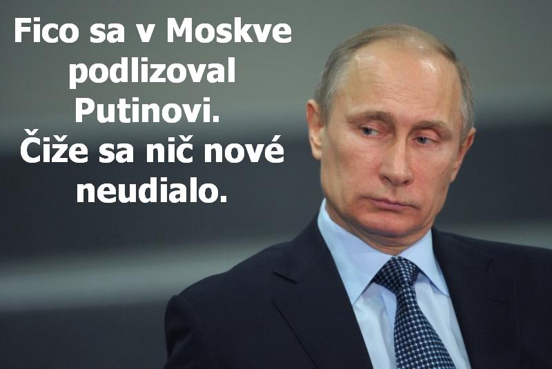 Fico sa v Moskve podlizoval Putinovi. Čiže sa nič nové neudialo.